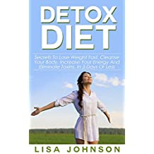 Detox Diet: Secrets To Lose Weight Fast, Cleanse Your Body And Increase Your Energy And Eliminate Toxins in 3 Days Or Less (Detox Cleanse, Cleanse Diet, 10 Day Detox Diet, Cleansed, Cleansing Diet)