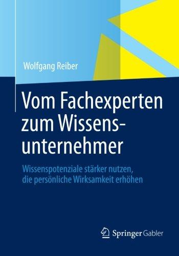 Vom Fachexperten zum Wissensunternehmer: Wissenspotenziale stärker nutzen, die persönliche Wirksamkeit erhöhen (German Edition)
