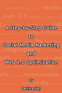 A Step-by-Step Guide to Social Media Marketing and Web 2.0 Optimization