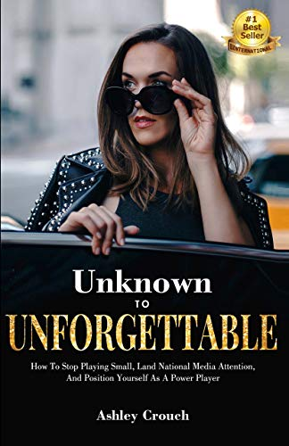 Unknown to Unforgettable: How to Stop Playing Small, Land National Media Attention  and Position Yourself as a Power Player (Boss Online-outlet)
