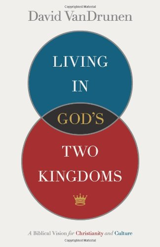 Living in God's Two Kingdoms: A Biblical Vision for Christianity and Culture (God Of The Living A Biblical Theology)