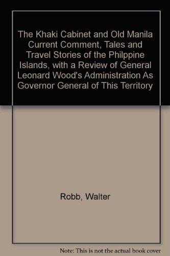 The Khaki Cabinet and Old Manila Current Comment, Tales and Travel Stories of the Philppine Islands, with a Review of General Leonard Wood's Administration As Governor General of This Territory (Old Manila)