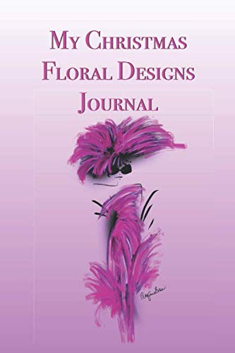 My Christmas Floral Designs Journal: Stylishly illustrated little notebook is the perfect accessory to help you plan all your floral designs for the festive season. (Table Christmas Arrangements Dinner)