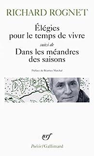 Elégies pour le temps de vivre / Dans les méandres des saisons / Elle était là... par Richard Rognet