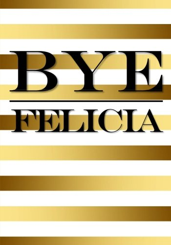 Bye Felicia Notebook: 7 x 10 Inch Notebook/Journal To Help You Deal With People You Can