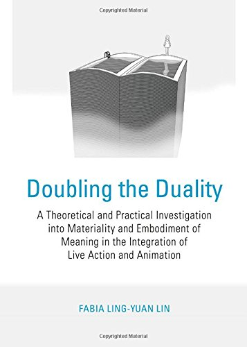 Doubling the Duality: A Theoretical and Practical Investigation Into Materiality and Embodiment of Meaning in the Integration of Live Action pdf epub