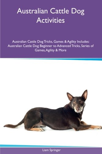 Australian Cattle Dog Activities Australian Cattle Dog Tricks, Games & Agility. Includes: Australian Cattle Dog Beginner to Advanced Tricks, Series of Games, Agility and More (Australian Cattle Dog Puppy)