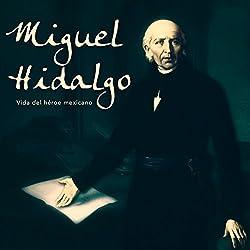 Miguel Hidalgo: Vida del héroe mexicano [Miguel Hidalgo: Life of the Mexican Hero]