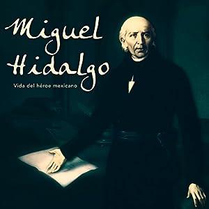 Miguel Hidalgo: Vida del héroe mexicano [Miguel Hidalgo: Life of the Mexican Hero] Audiobook