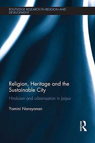 Download Religion, Heritage and the Sustainable City: Hinduism and urbanisation in Jaipur (Routledge Research in Religion and Development) Pdf