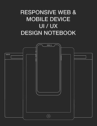 Responsive Web & Mobile Device UI/UX Design Notebook: User Interface Experience Design Rapid Prototype Sketchbook Phone Tablet & Desktop Breakpoints - 80 8.5x11 Grid-lined Wireframe Page Templates