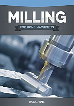 Milling for Home Machinists (Fox Chapel Publishing) Project-Based Course Builds Skills with 8 Projects for Clamps, Parallels, an Angle Plate, a Dividing Head, a Milling Cutter Sharpener, and More
