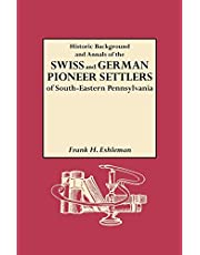 Historic Background and Annals of the Swiss and German Pioneer Settlers of South-Eastern Pennsylvania, and of Their Remote Ancestors, from the Middle