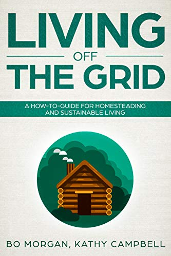 Living Off the Grid: A How-To-Guide for Homesteading and Sustainable Living by [Morgan, Bo, Campbell, Kathy]