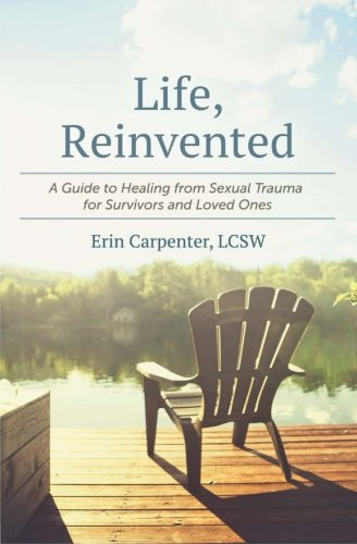 (Life, Reinvented: A Guide to Healing from Sexual Trauma for Survivors and Loved Ones)