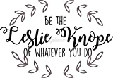 LA STICKERS Leslie Knope - Be The Leslie Knope of Whatever You Do - Sticker Graphic - Auto, Wall, Laptop, Cell, Truck Sticker for Windows, Cars, Trucks