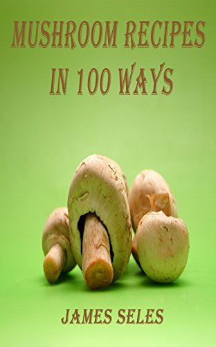 (MUSHROOM RECIPES IN 100 WAYS: Recipe book includes various mushroom soups, grilled and stuffed mushrooms, mushrooms with chicken and fish,mushroom curry, risotto and pickle)