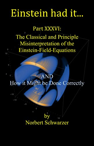 Einstein had it. Part: XXXVI: The Classical and Principle Misinterpretation of the Einstein-Field-Equations AND How it Might be Done Correctly (English Edition)