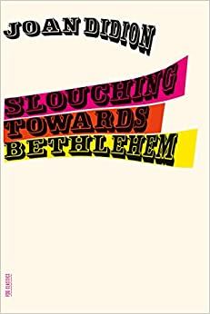 slouching towards bethlehem essays fsg classics joan didion slouching towards bethlehem essays fsg classics