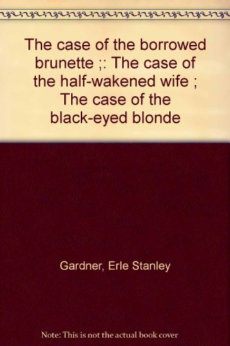 The case of the borrowed brunette ;: The case of the half-wakened wife ; The case of the black-eyed blonde (The Case Of The Half Wakened Wife)
