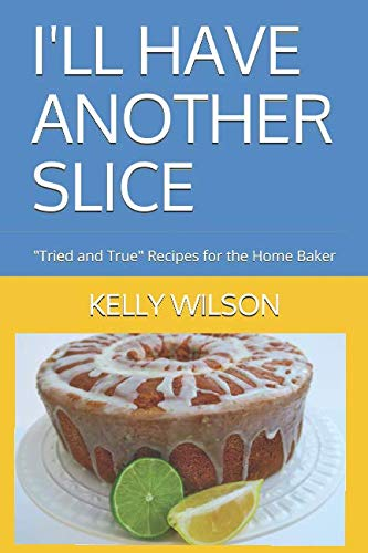 "I'LL HAVE ANOTHER SLICE: ""Tried and True"" Recipes for the Home Baker (Volume) by KELLY WILSON"
