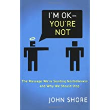 I'm OK -- You're Not: The Message We're Sending Unbelievers and Why We Should Stop