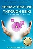 Energy Healing Through Reiki: Your journey to healing mastery