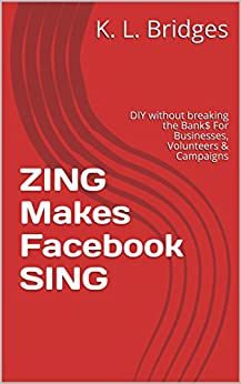 ZING Makes Facebook SING: DIY without breaking the Bank  For Businesses, Volunteers & Campaigns by [Bridges, K. L., Bridges, Kay L]