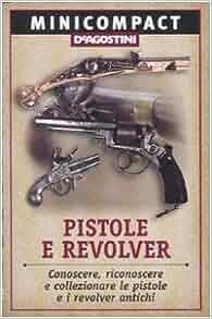 Pistole e revolver. Conoscere, riconoscere e collezionare le pistole e
