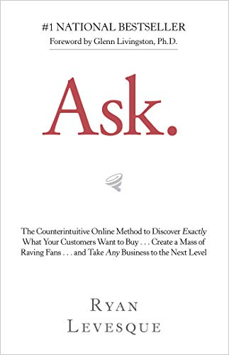 Ask: The Counterintuitive Online Method to Discover Exactly What Your Customers Want to Buy…Create a Mass of Raving Fans…and Take Any Business to the Next Level por Ryan Levesque