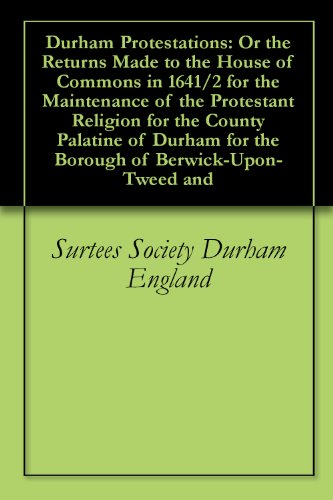 Durham Protestations: Or the Returns Made to the House of Commons in 1641/2 for the Maintenance of the Protestant Religion for the County Palatine of Durham for the Borough of -