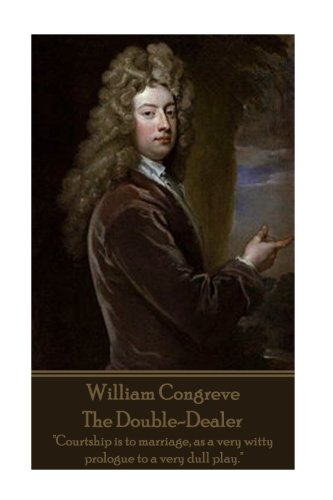 "Read Online William Congreve - The Double-Dealer: ""Courtship is to marriage, as a very witty prologue to a very dull play."" ebook"