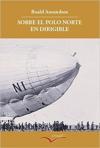 Sobre el Polo Norte en dirigible: Relato de la expedición de 1926 ...