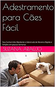 Adestramento para Cães Fácil: Seu Cachorrinho Obediente e Adestrado de Maneira Rápida e Simples em poucas Sema