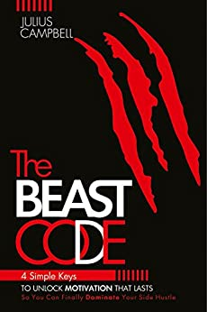 The Beast Code: 4 Simple Keys to Unlock Motivation That Lasts So You Can Finally Dominate Your Side Hustle by [Campbell, Julius]