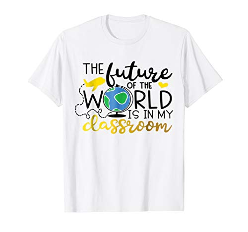 The Future Of The World Is in My Classroom Teacher Shirt -