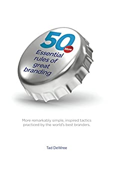 50 More Essential Rules of Great Branding.: More simple, inspired practices used by some of the world's best branders. by [DeWree, Tad]