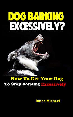 Dog Barking Excessively?: How to Get Your Dog to Stop Barking Excessively