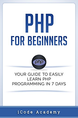 PHP for Beginners: Your Guide to Easily Learn PHP In 7 Days (Python Programming For Biology Bioinformatics And Beyond)