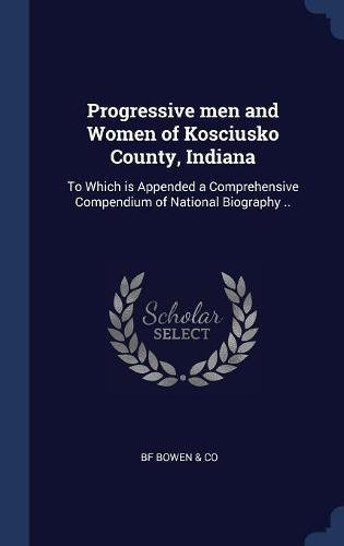 Progressive men and Women of Kosciusko County, Indiana: To Which is Appended a Comprehensive Compendium of National Biography pdf