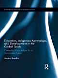 Education, Indigenous Knowledges, and Development in the Global South: Contesting Knowledges for a Sustainable Future (Routledge Research in Education Book 82)
