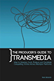 The Producer's Guide to Transmedia: How to Develop, Fund, Produce and Distribute Compelling Stories Across Multiple Platforms