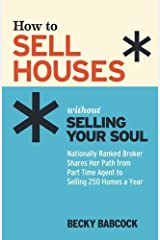 How to Sell Houses without Selling Your Soul: Nationally Ranked Broker Shares Her Path from Part Time Agent to Selling 250 Homes a Year Paperback