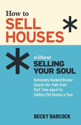 How to Sell Houses without Selling Your Soul: Nationally Ranked Broker Shares Her Path from Part Time Agent to Selling 250 Homes a Year (Best Way To Sell Your House By Owner)