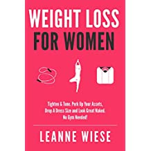 Weight Loss For Women: Tighten & Tone, Perk Up Your Assets, Drop a Dress Size and Look Great Naked. No Gym Needed! (No Gym Needed, Healthy Habits, Workout Plan, Weight Loss Recipes)