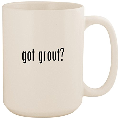 got grout? - White 15oz Ceramic Coffee Mug Cup 15 Ounce Grout Sealer