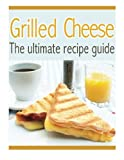 Grilled Cheese: The Ultimate Recipe Guide - Over 30 Delicious & Best Selling Recipes