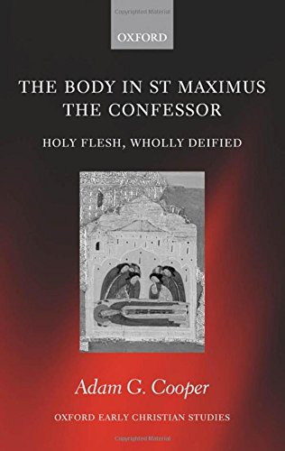 The Body in St. Maximus the Confessor: Holy Flesh, Wholly Deified (Oxford Early Christian Studies) by Adam G Cooper