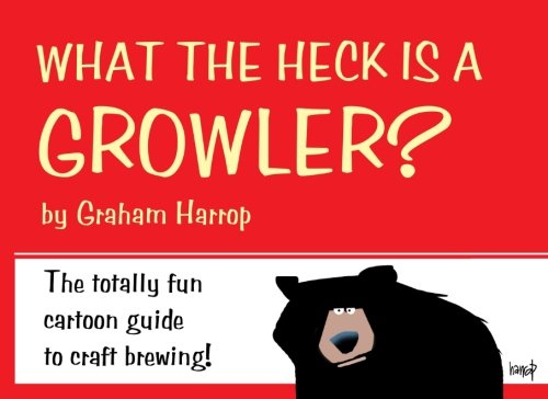 What the Heck is a GROWLER?: The totally fun guide to craft brewing!