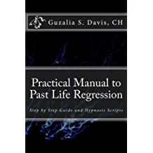 Practical Manual to Past Life Regression: Step by Step Guide and Hypnosis Scripts